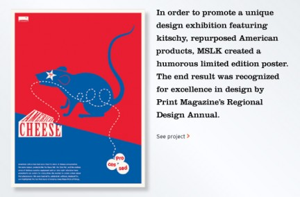 In order to promote a unique design exhibition featuring kitschy, repurposed American products, MSLK created a humorous limited edition poster. The end result was recognized for excellence in design by Print Magazine's Regional Design Annual.